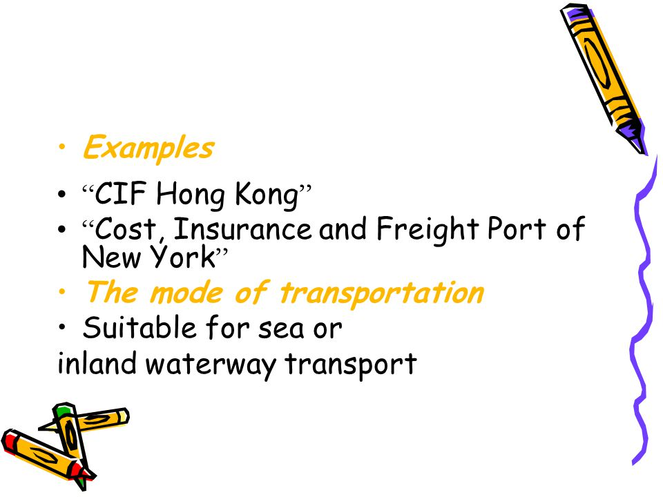 Examples CIF Hong Kong Cost, Insurance and Freight Port of New York The mode of transportation.