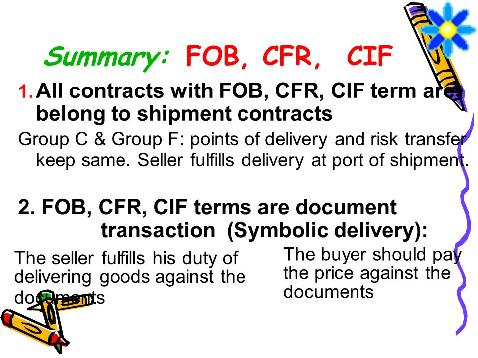 Summary: FOB, CFR, CIF All contracts with FOB, CFR, CIF term are belong to shipment contracts.