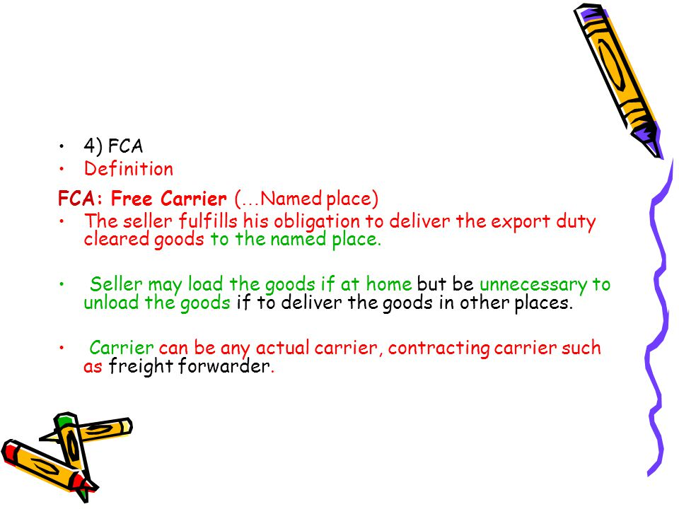 4) FCA Definition. FCA: Free Carrier (…Named place) The seller fulfills his obligation to deliver the export duty cleared goods to the named place.