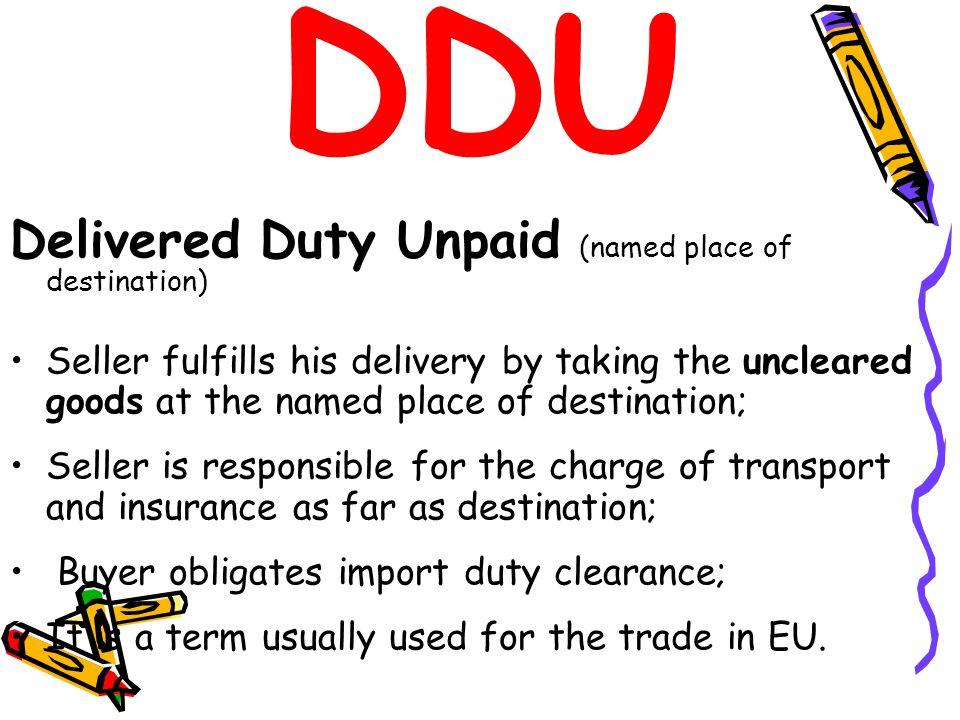 DDU Delivered Duty Unpaid (named place of destination)