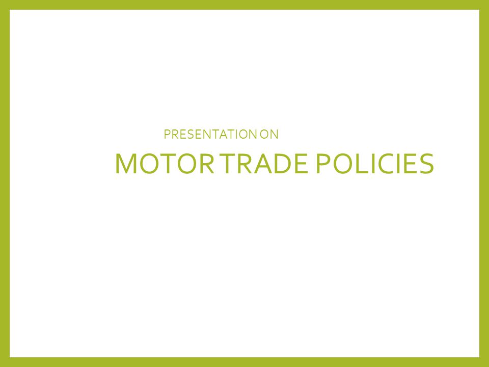 PRESENTATION ON MOTOR TRADE POLICIES