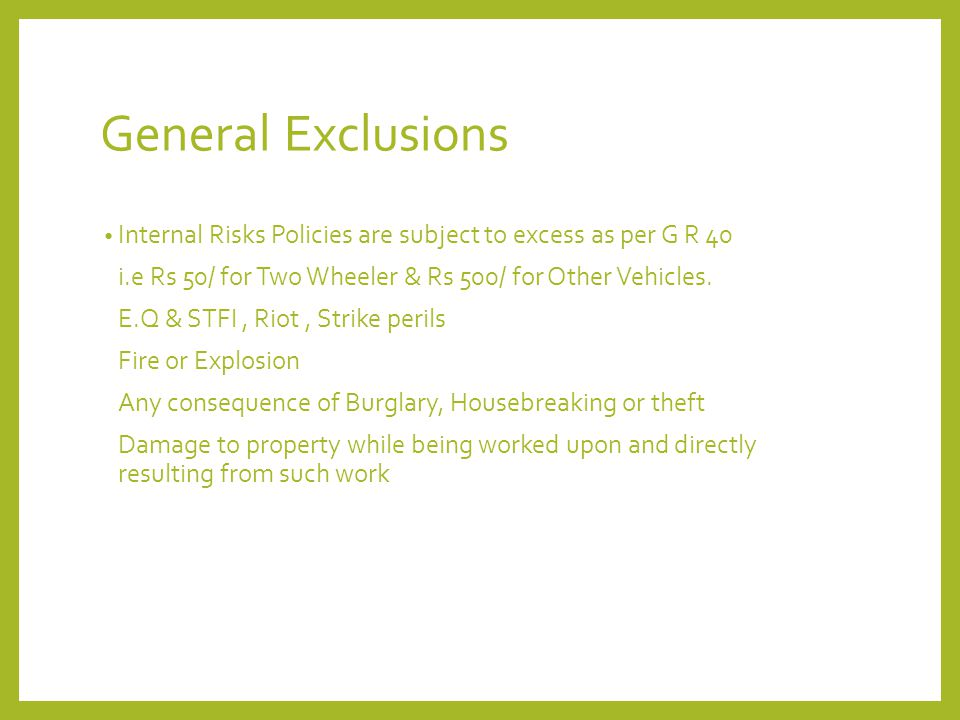 General Exclusions Internal Risks Policies are subject to excess as per G R 40. i.e Rs 50/ for Two Wheeler & Rs 500/ for Other Vehicles.