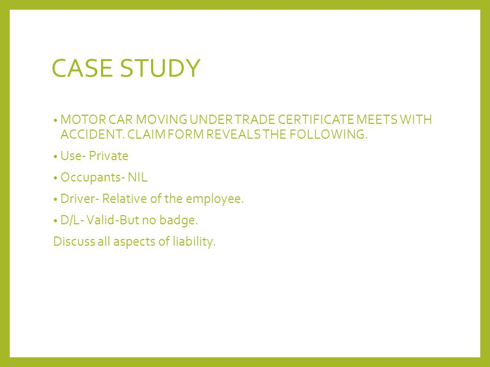 CASE STUDY MOTOR CAR MOVING UNDER TRADE CERTIFICATE MEETS WITH ACCIDENT. CLAIM FORM REVEALS THE FOLLOWING.