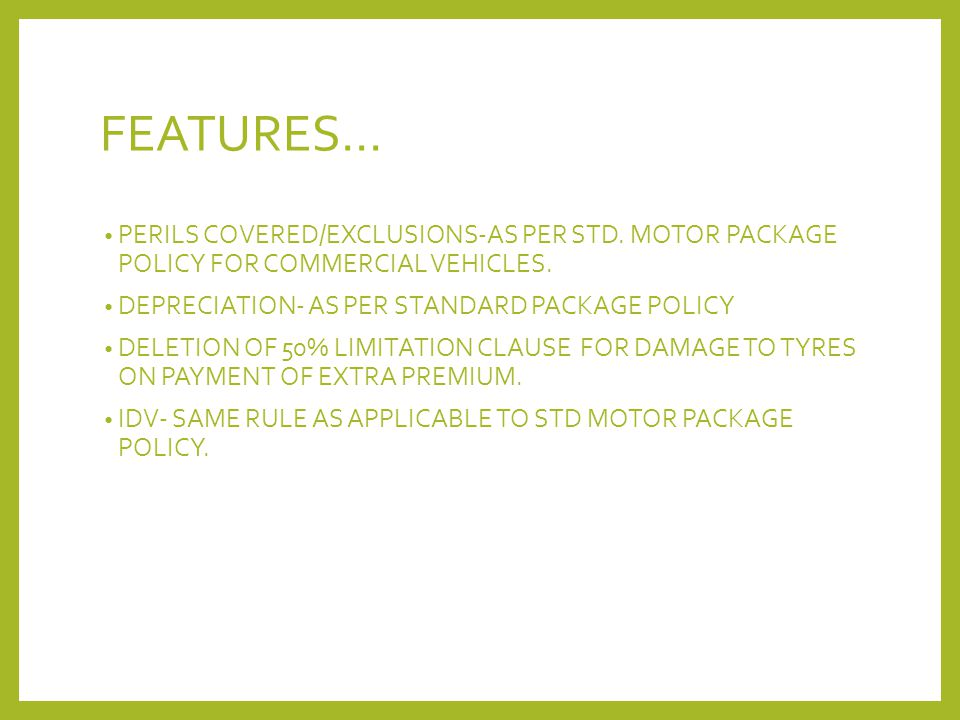 FEATURES… PERILS COVERED/EXCLUSIONS-AS PER STD. MOTOR PACKAGE POLICY FOR COMMERCIAL VEHICLES. DEPRECIATION- AS PER STANDARD PACKAGE POLICY.