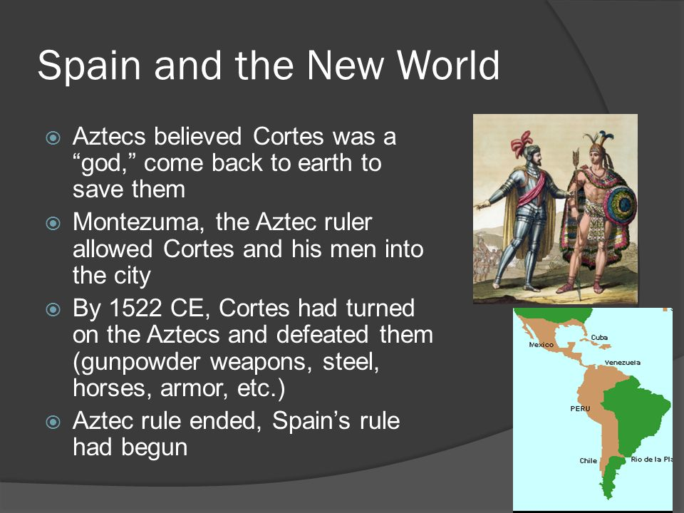 Spain and the New World Aztecs believed Cortes was a god, come back to earth to save them.