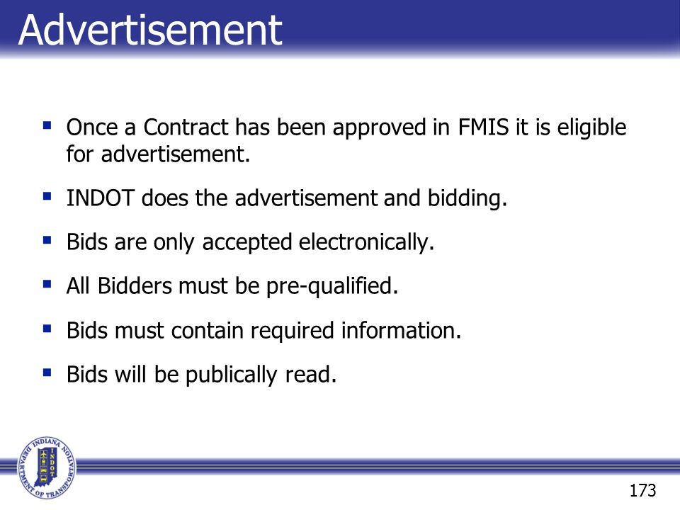 Advertisement Once a Contract has been approved in FMIS it is eligible for advertisement. INDOT does the advertisement and bidding.