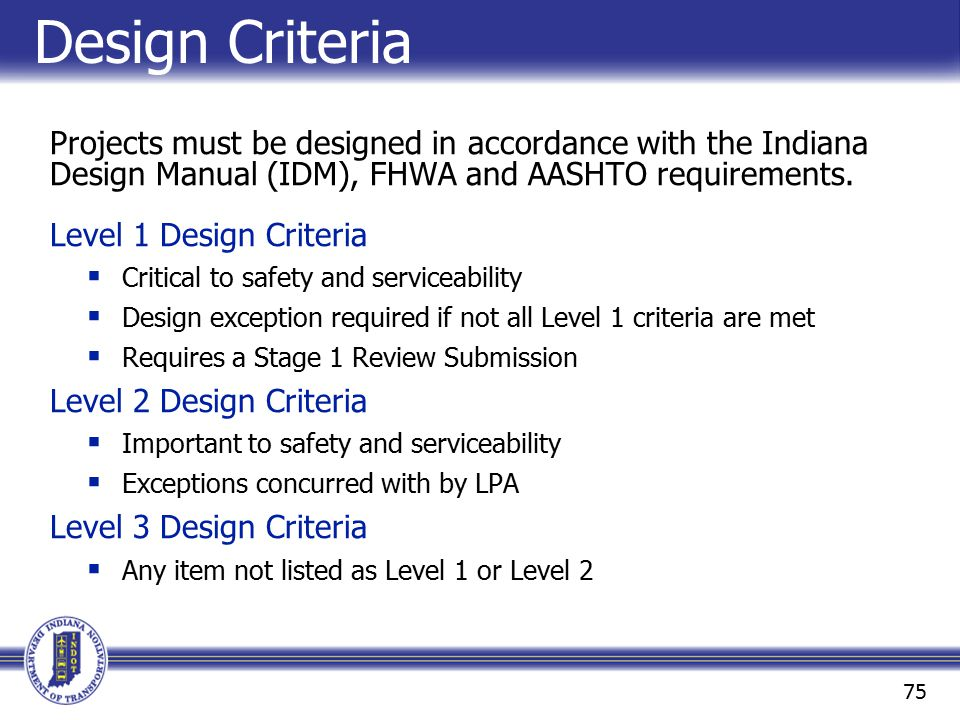 Design Criteria Projects must be designed in accordance with the Indiana Design Manual (IDM), FHWA and AASHTO requirements.