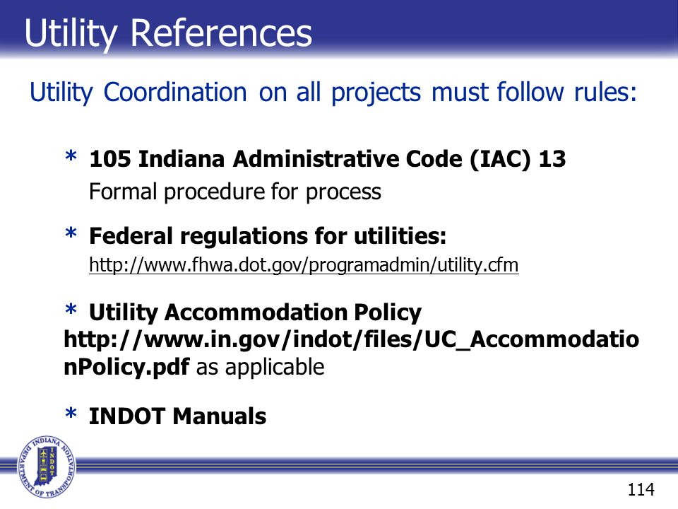 Utility References Utility Coordination on all projects must follow rules: * 105 Indiana Administrative Code (IAC) 13.