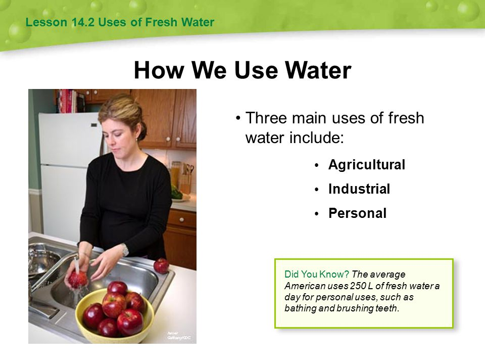 How We Use Water Three main uses of fresh water include: Agricultural