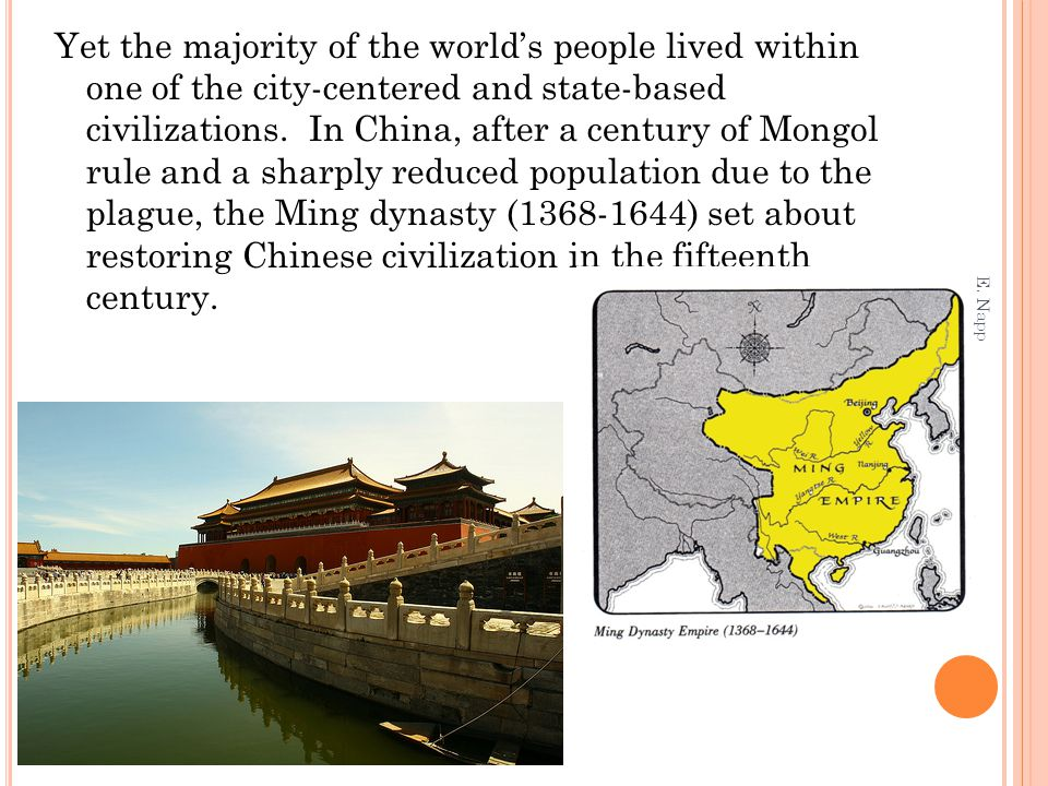 Yet the majority of the world's people lived within one of the city-centered and state-based civilizations. In China, after a century of Mongol rule and a sharply reduced population due to the plague, the Ming dynasty (1368-1644) set about restoring Chinese civilization in the fifteenth century.