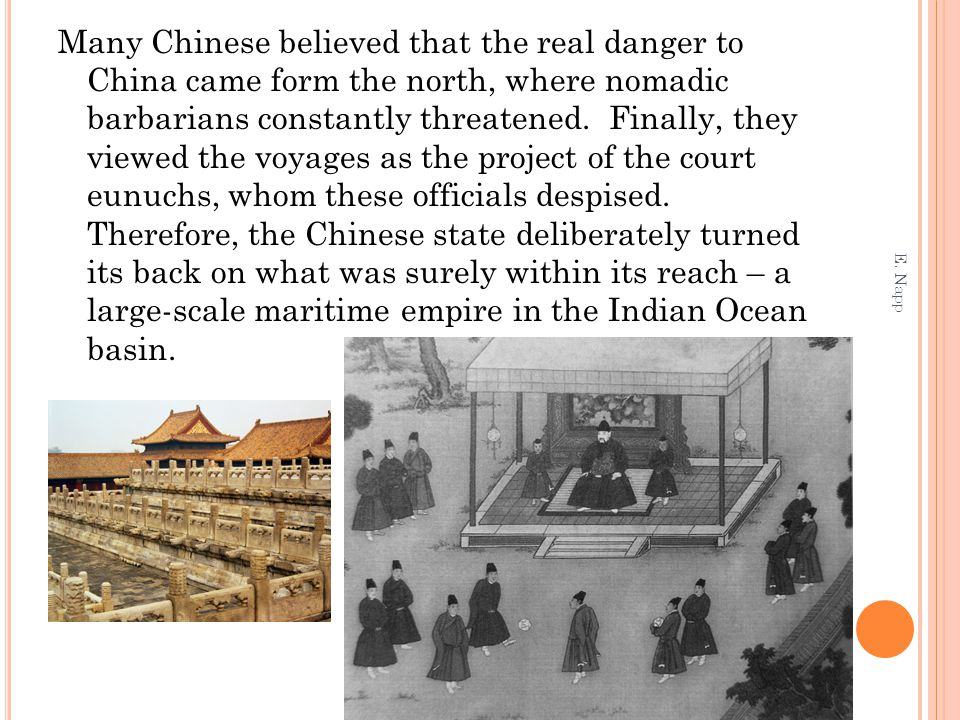 Many Chinese believed that the real danger to China came form the north, where nomadic barbarians constantly threatened. Finally, they viewed the voyages as the project of the court eunuchs, whom these officials despised. Therefore, the Chinese state deliberately turned its back on what was surely within its reach – a large-scale maritime empire in the Indian Ocean basin.