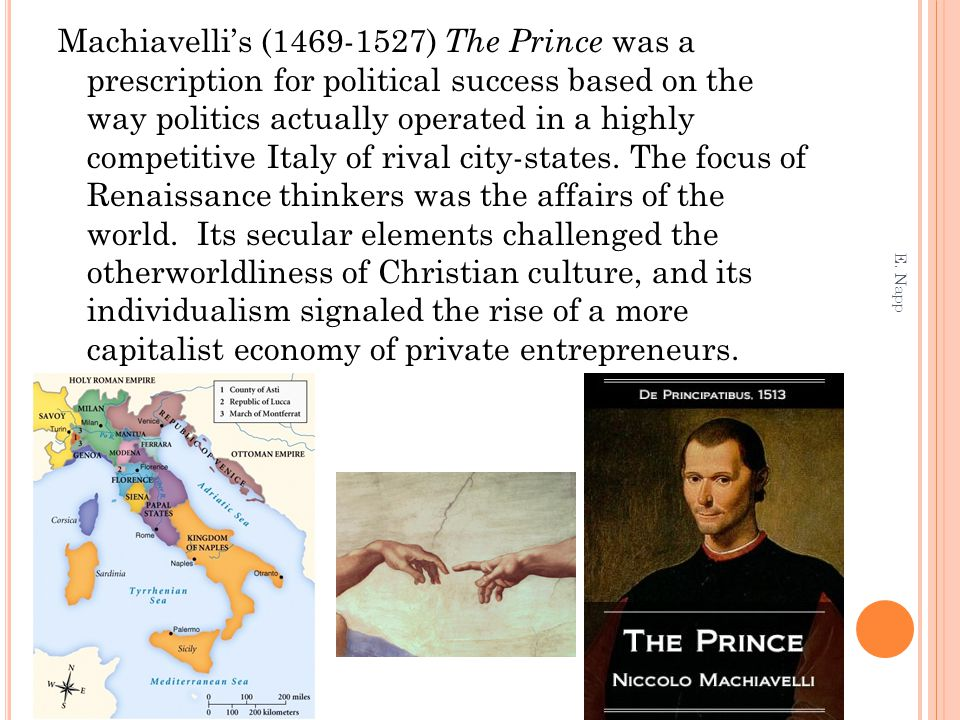 Machiavelli's (1469-1527) The Prince was a prescription for political success based on the way politics actually operated in a highly competitive Italy of rival city-states. The focus of Renaissance thinkers was the affairs of the world. Its secular elements challenged the otherworldliness of Christian culture, and its individualism signaled the rise of a more capitalist economy of private entrepreneurs.