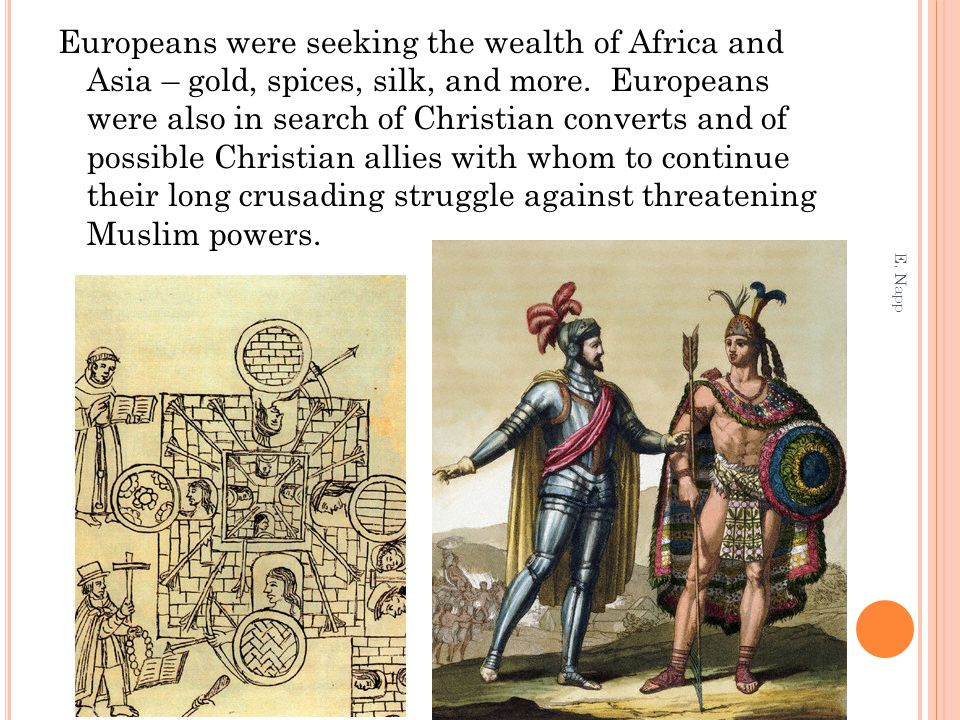 Europeans were seeking the wealth of Africa and Asia – gold, spices, silk, and more. Europeans were also in search of Christian converts and of possible Christian allies with whom to continue their long crusading struggle against threatening Muslim powers.