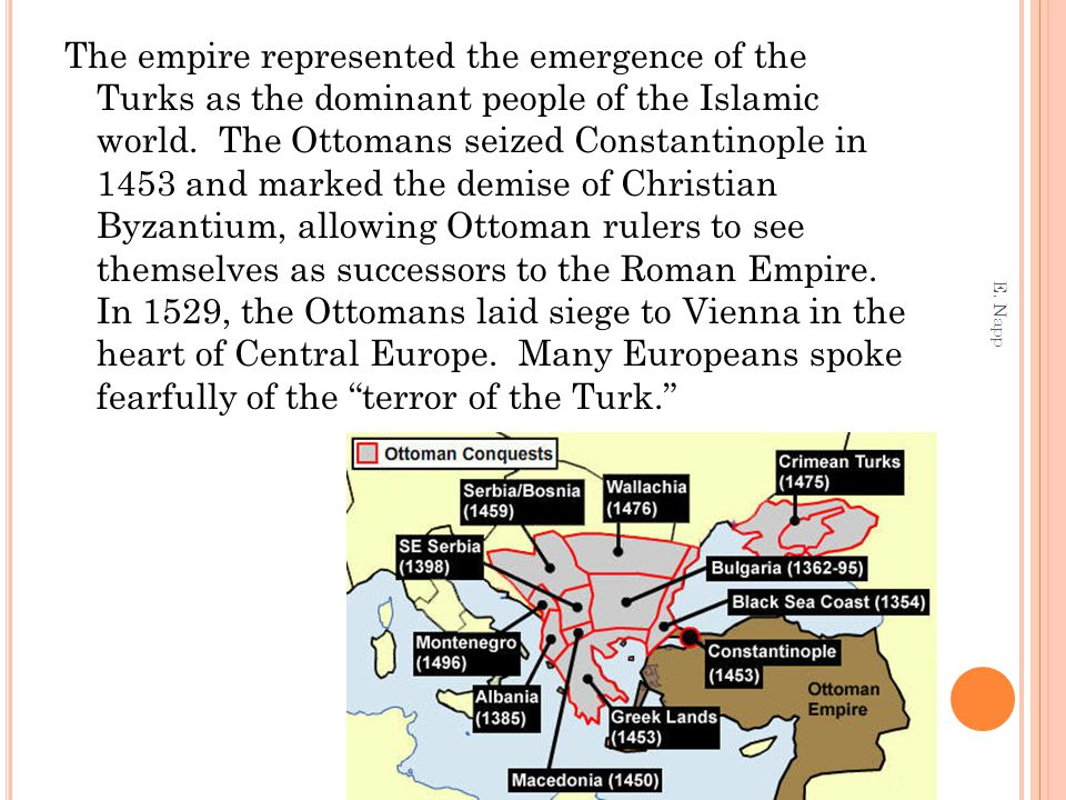 The empire represented the emergence of the Turks as the dominant people of the Islamic world. The Ottomans seized Constantinople in 1453 and marked the demise of Christian Byzantium, allowing Ottoman rulers to see themselves as successors to the Roman Empire. In 1529, the Ottomans laid siege to Vienna in the heart of Central Europe. Many Europeans spoke fearfully of the terror of the Turk.