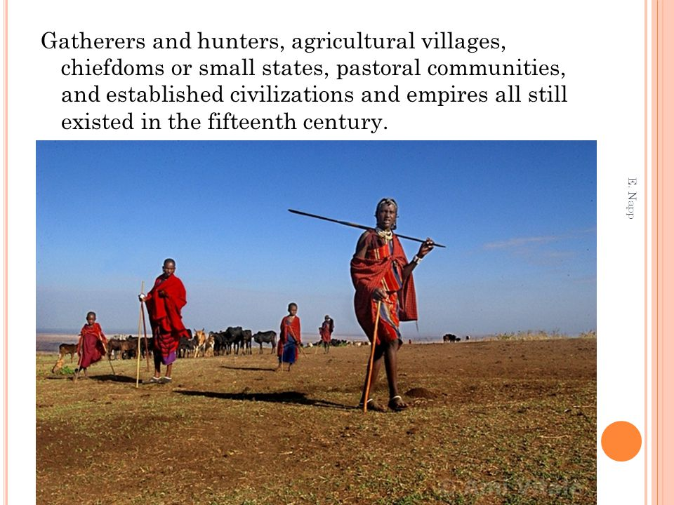 Gatherers and hunters, agricultural villages, chiefdoms or small states, pastoral communities, and established civilizations and empires all still existed in the fifteenth century.
