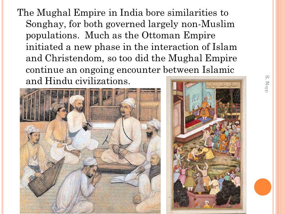 The Mughal Empire in India bore similarities to Songhay, for both governed largely non-Muslim populations. Much as the Ottoman Empire initiated a new phase in the interaction of Islam and Christendom, so too did the Mughal Empire continue an ongoing encounter between Islamic and Hindu civilizations.