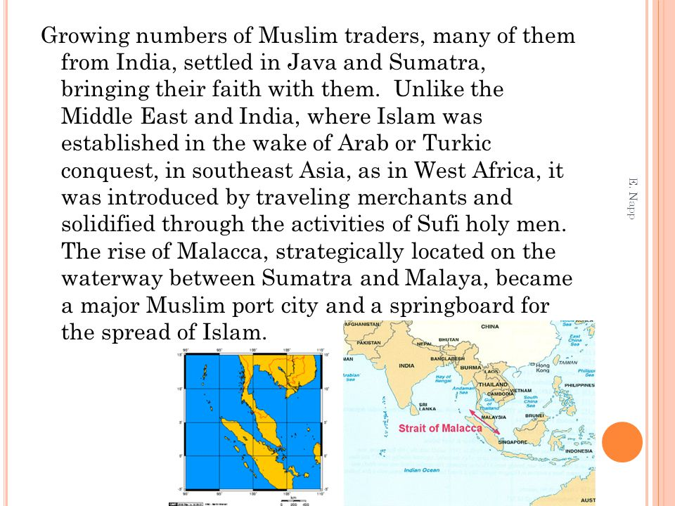 Growing numbers of Muslim traders, many of them from India, settled in Java and Sumatra, bringing their faith with them. Unlike the Middle East and India, where Islam was established in the wake of Arab or Turkic conquest, in southeast Asia, as in West Africa, it was introduced by traveling merchants and solidified through the activities of Sufi holy men. The rise of Malacca, strategically located on the waterway between Sumatra and Malaya, became a major Muslim port city and a springboard for the spread of Islam.