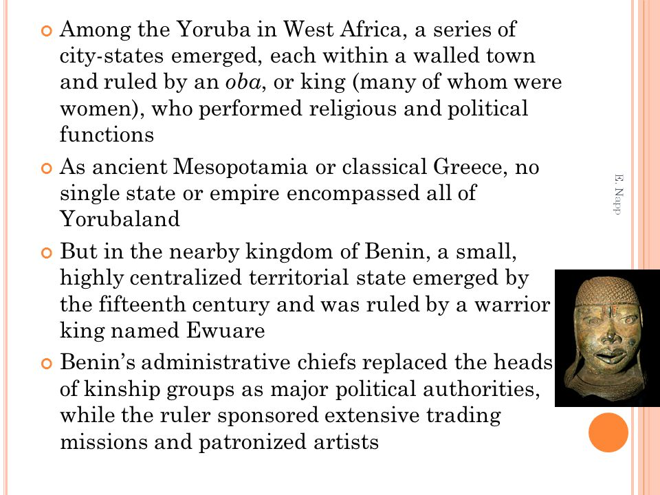 Among the Yoruba in West Africa, a series of city-states emerged, each within a walled town and ruled by an oba, or king (many of whom were women), who performed religious and political functions