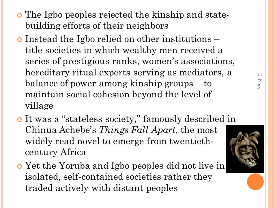 The Igbo peoples rejected the kinship and state- building efforts of their neighbors