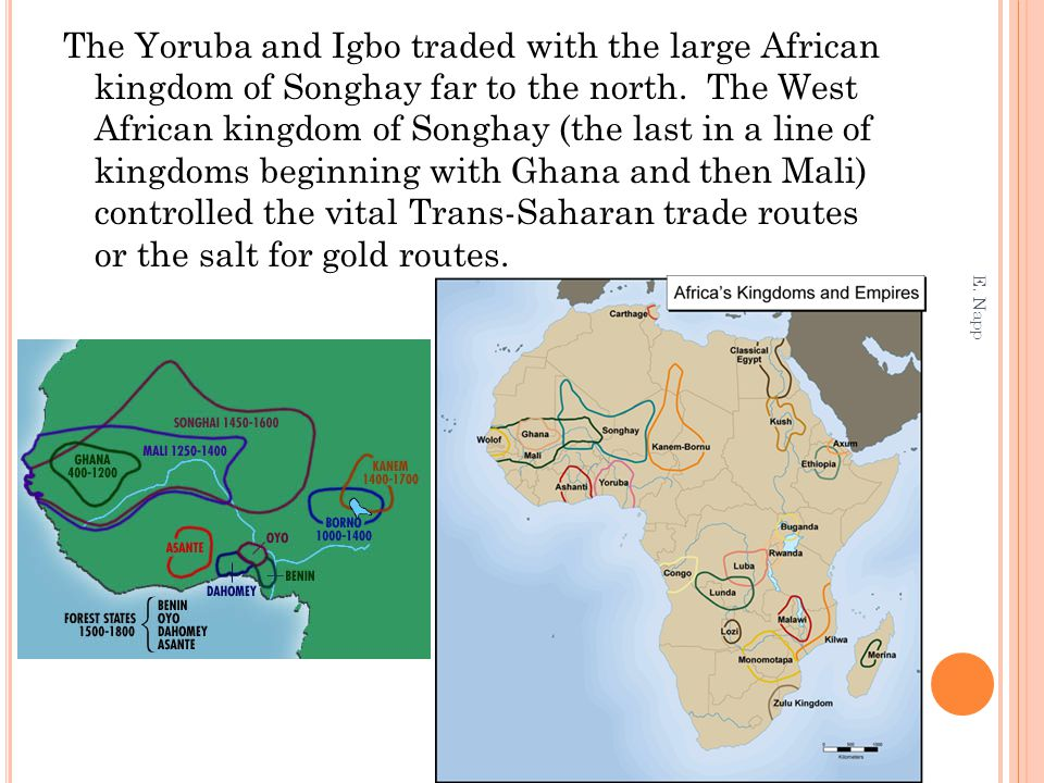 The Yoruba and Igbo traded with the large African kingdom of Songhay far to the north. The West African kingdom of Songhay (the last in a line of kingdoms beginning with Ghana and then Mali) controlled the vital Trans-Saharan trade routes or the salt for gold routes.