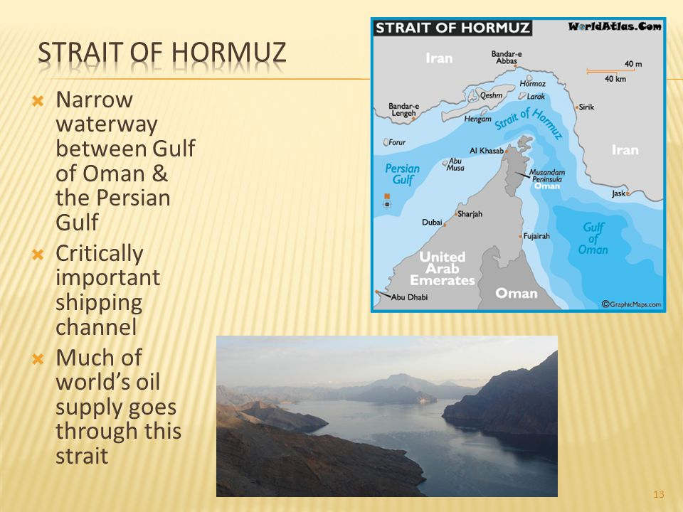 Strait of Hormuz Narrow waterway between Gulf of Oman & the Persian Gulf. Critically important shipping channel.