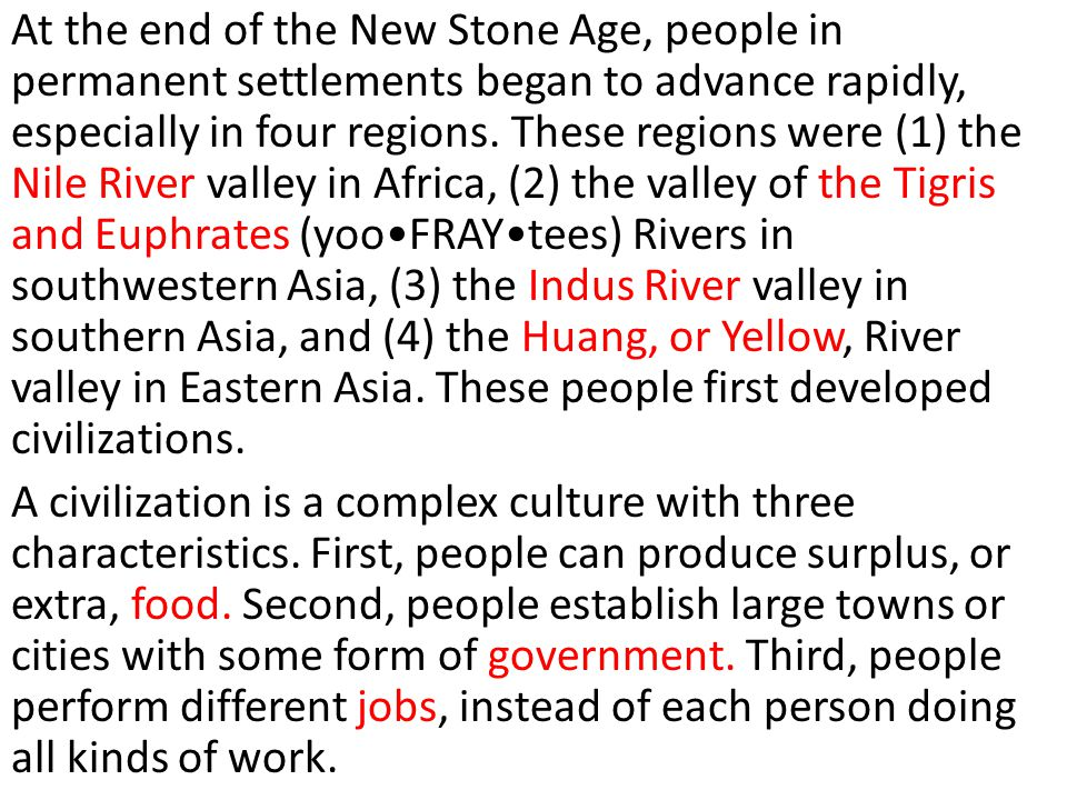At the end of the New Stone Age, people in permanent settlements began to advance rapidly, especially in four regions. These regions were (1) the Nile River valley in Africa, (2) the valley of the Tigris and Euphrates (yoo•FRAY•tees) Rivers in southwestern Asia, (3) the Indus River valley in southern Asia, and (4) the Huang, or Yellow, River valley in Eastern Asia. These people first developed civilizations.