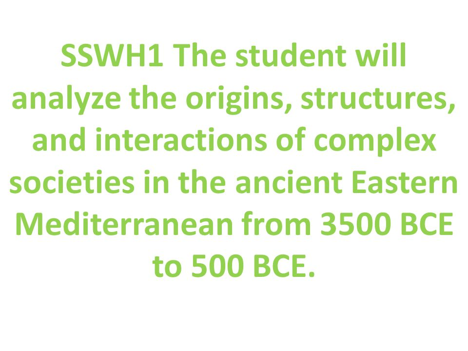 SSWH1 The student will analyze the origins, structures, and interactions of complex societies in the ancient Eastern Mediterranean from 3500 BCE to 500 BCE.