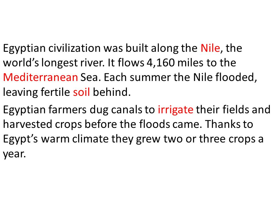 Egyptian civilization was built along the Nile, the world's longest river. It flows 4,160 miles to the Mediterranean Sea. Each summer the Nile flooded, leaving fertile soil behind.