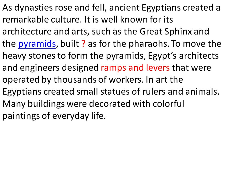 As dynasties rose and fell, ancient Egyptians created a remarkable culture.