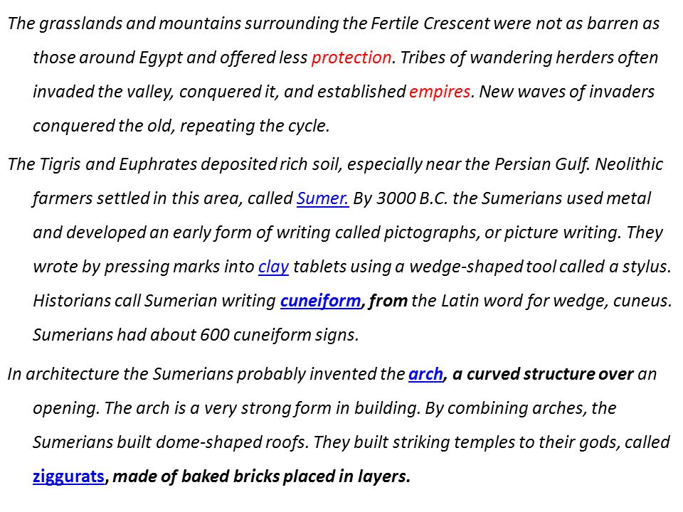 The grasslands and mountains surrounding the Fertile Crescent were not as barren as those around Egypt and offered less protection. Tribes of wandering herders often invaded the valley, conquered it, and established empires. New waves of invaders conquered the old, repeating the cycle.