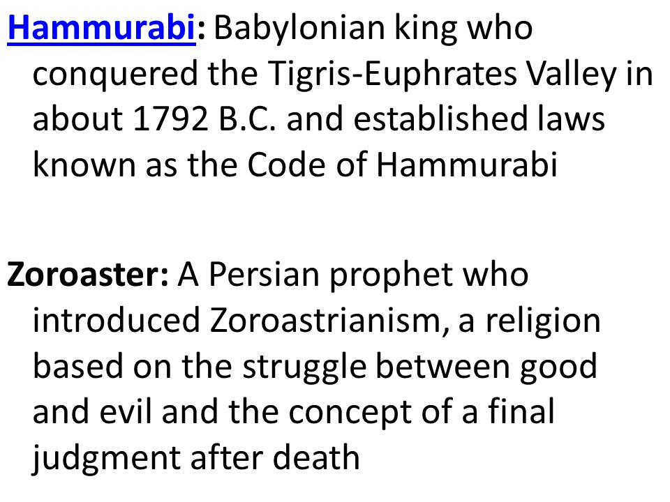 Hammurabi: Babylonian king who conquered the Tigris-Euphrates Valley in about 1792 B.C. and established laws known as the Code of Hammurabi