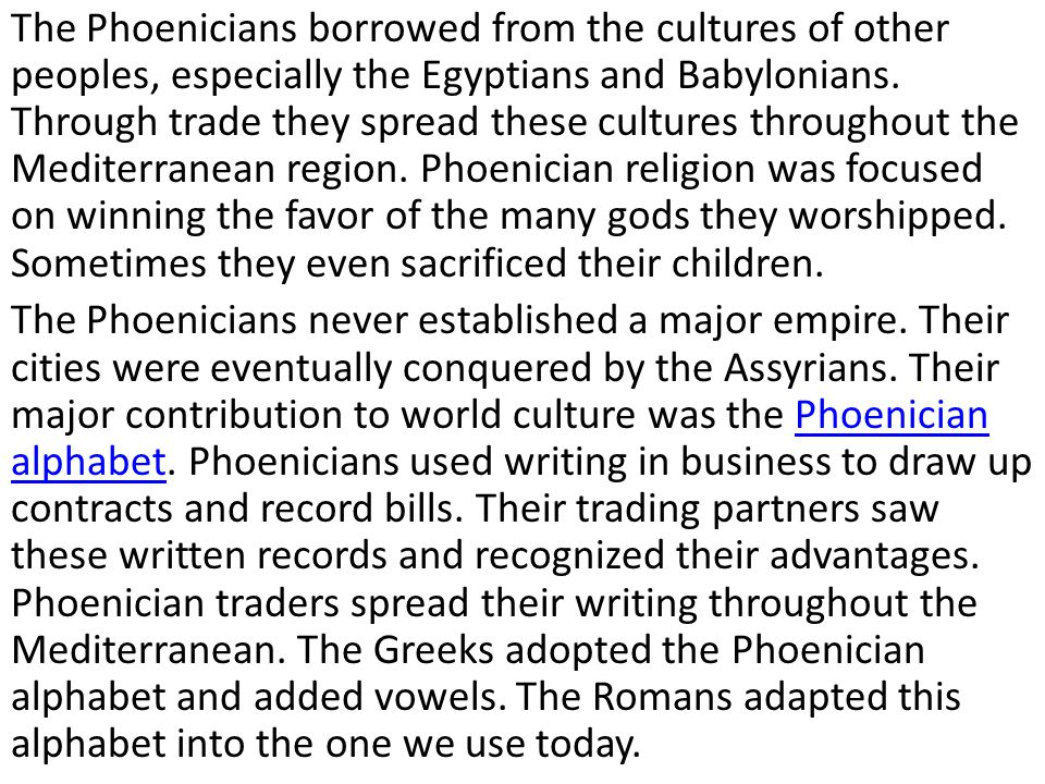The Phoenicians borrowed from the cultures of other peoples, especially the Egyptians and Babylonians. Through trade they spread these cultures throughout the Mediterranean region. Phoenician religion was focused on winning the favor of the many gods they worshipped. Sometimes they even sacrificed their children.