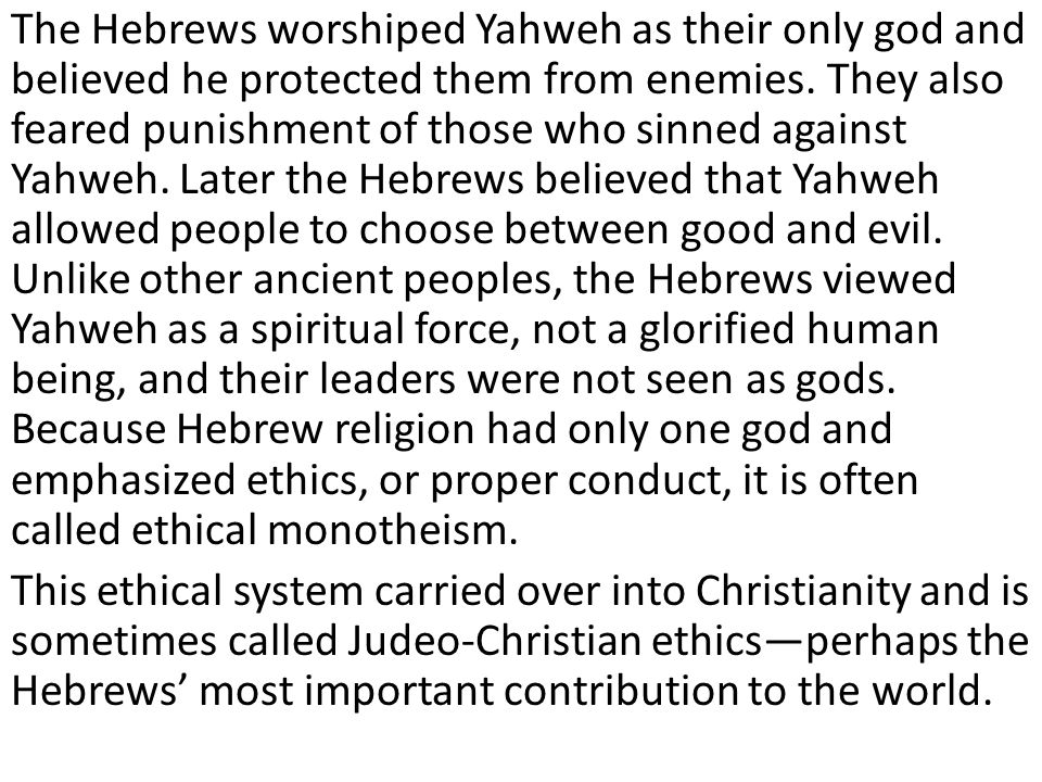 The Hebrews worshiped Yahweh as their only god and believed he protected them from enemies. They also feared punishment of those who sinned against Yahweh. Later the Hebrews believed that Yahweh allowed people to choose between good and evil. Unlike other ancient peoples, the Hebrews viewed Yahweh as a spiritual force, not a glorified human being, and their leaders were not seen as gods. Because Hebrew religion had only one god and emphasized ethics, or proper conduct, it is often called ethical monotheism.