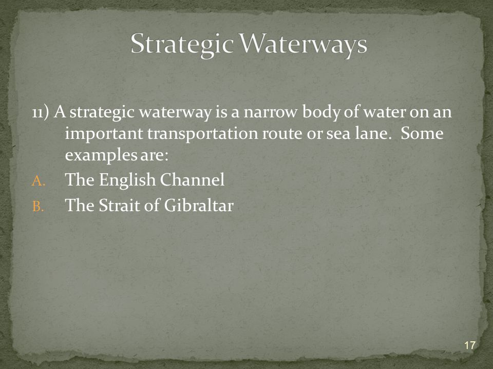 Strategic Waterways 11) A strategic waterway is a narrow body of water on an important transportation route or sea lane. Some examples are: