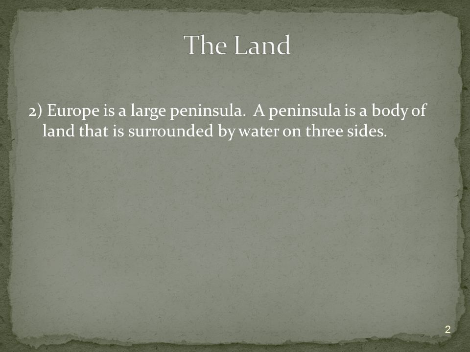 The Land 2) Europe is a large peninsula.