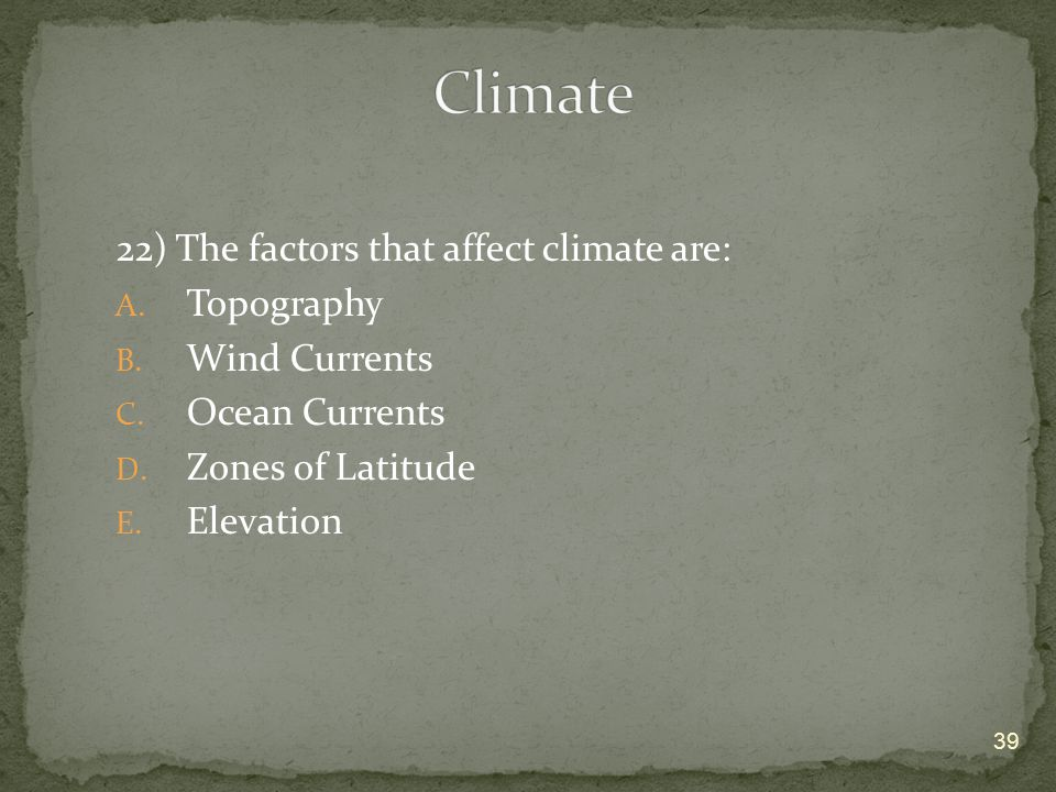 Climate 22) The factors that affect climate are: Topography