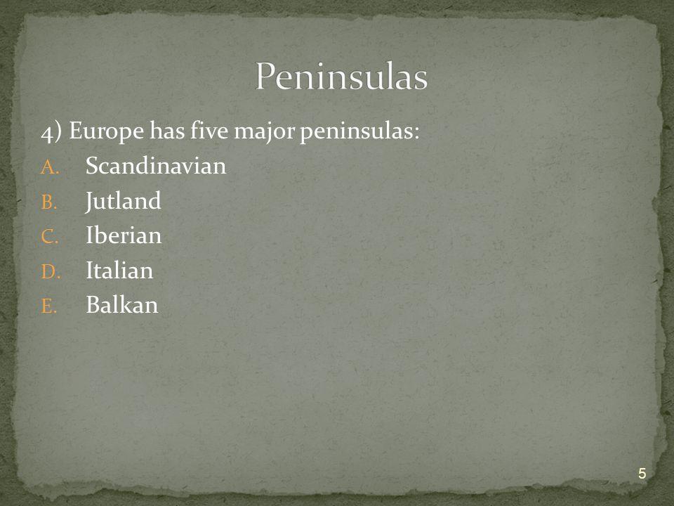 Peninsulas 4) Europe has five major peninsulas: Scandinavian Jutland