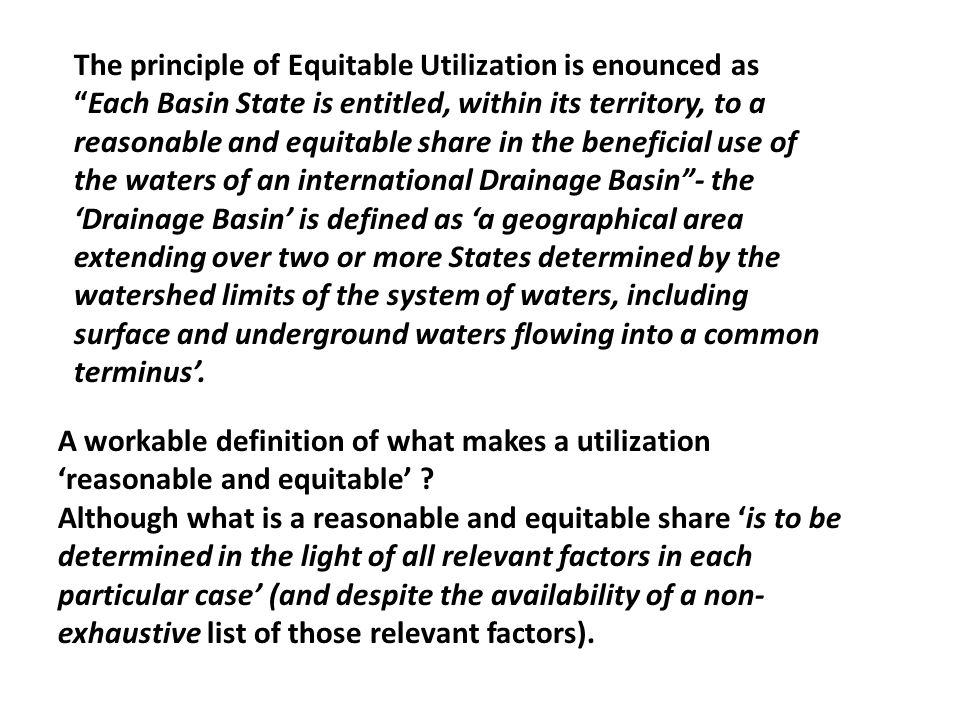 The principle of Equitable Utilization is enounced as Each Basin State is entitled, within its territory, to a reasonable and equitable share in the beneficial use of the waters of an international Drainage Basin - the 'Drainage Basin' is defined as 'a geographical area extending over two or more States determined by the watershed limits of the system of waters, including surface and underground waters flowing into a common terminus'.