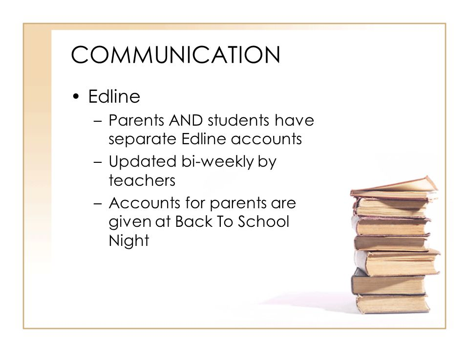 COMMUNICATION Edline. Parents AND students have separate Edline accounts. Updated bi-weekly by teachers.