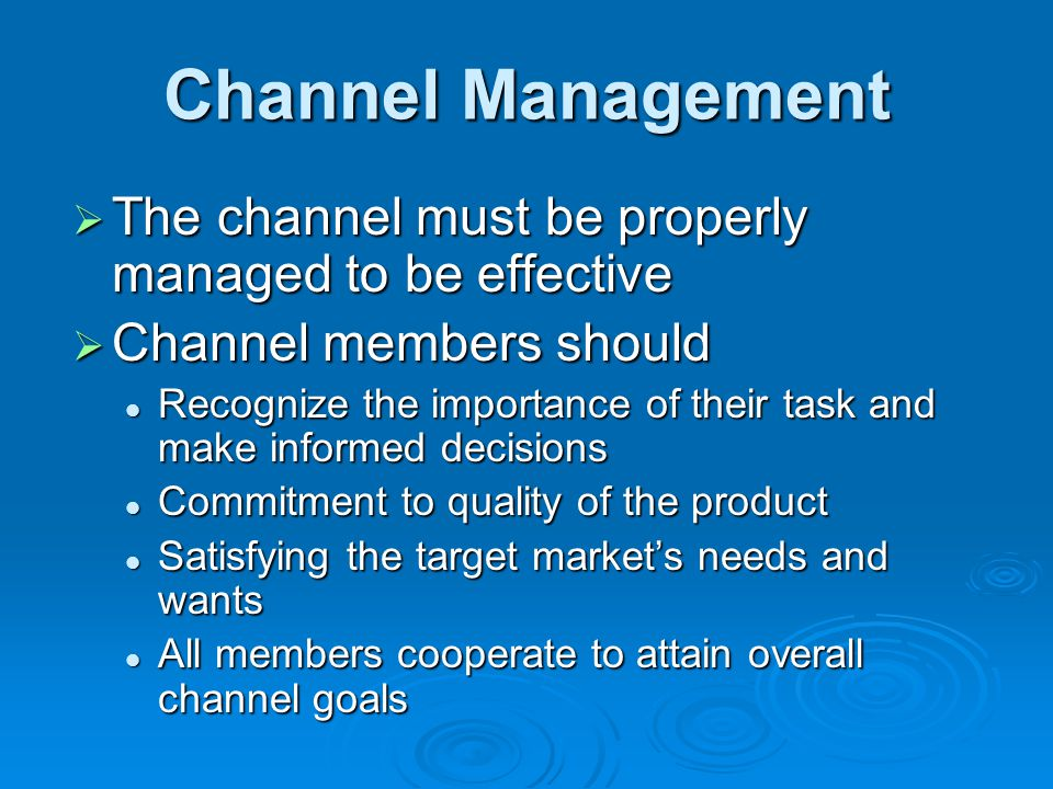 Channel Management The channel must be properly managed to be effective. Channel members should.
