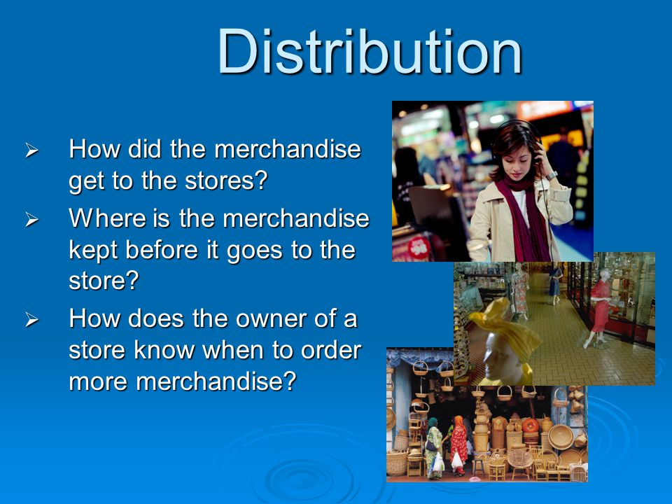 Distribution How did the merchandise get to the stores