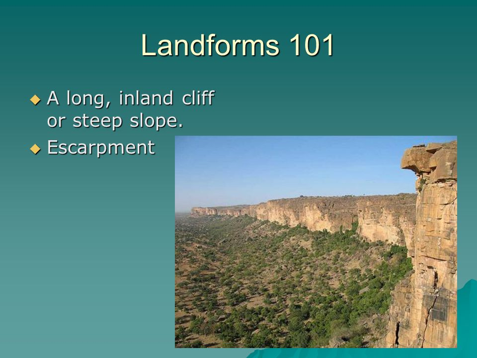 Landforms 101 A long, inland cliff or steep slope. Escarpment