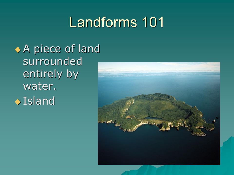 Landforms 101 A piece of land surrounded entirely by water. Island