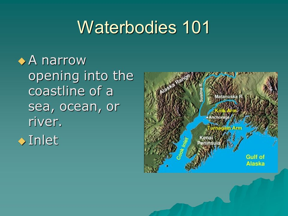 Waterbodies 101 A narrow opening into the coastline of a sea, ocean, or river. Inlet