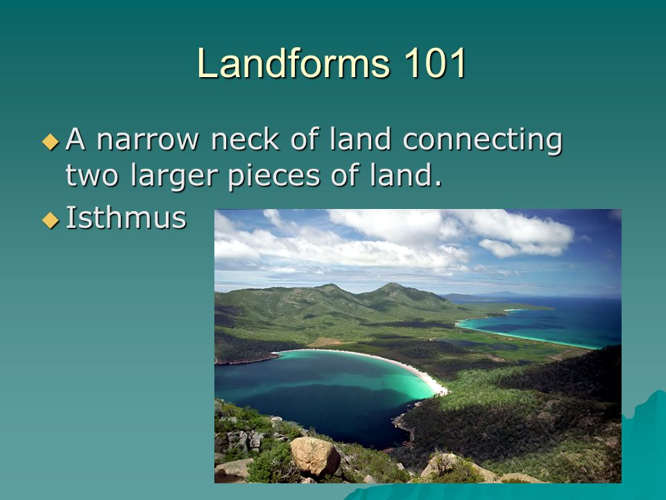 Landforms 101 A narrow neck of land connecting two larger pieces of land. Isthmus