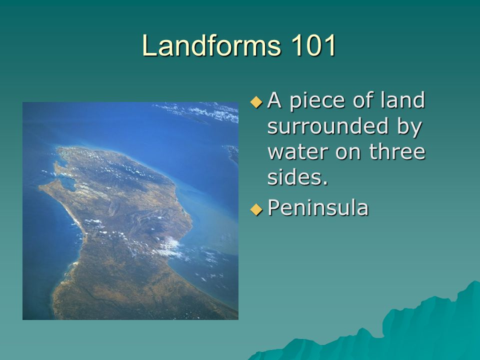 Landforms 101 A piece of land surrounded by water on three sides.