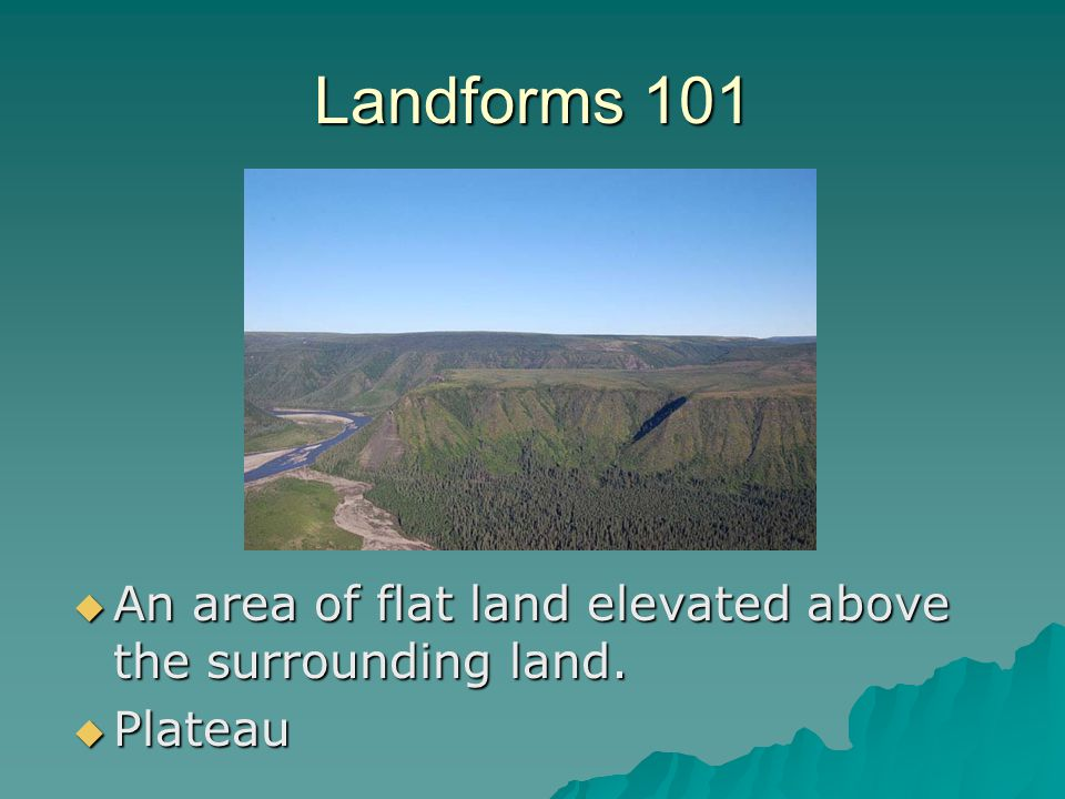Landforms 101 An area of flat land elevated above the surrounding land. Plateau