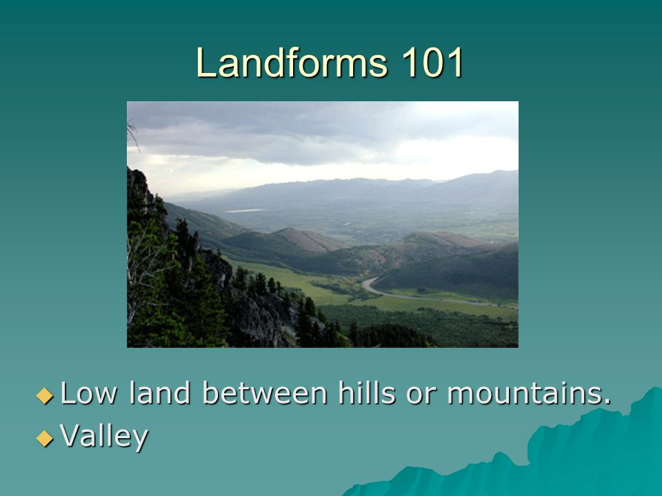 Landforms 101 Low land between hills or mountains. Valley