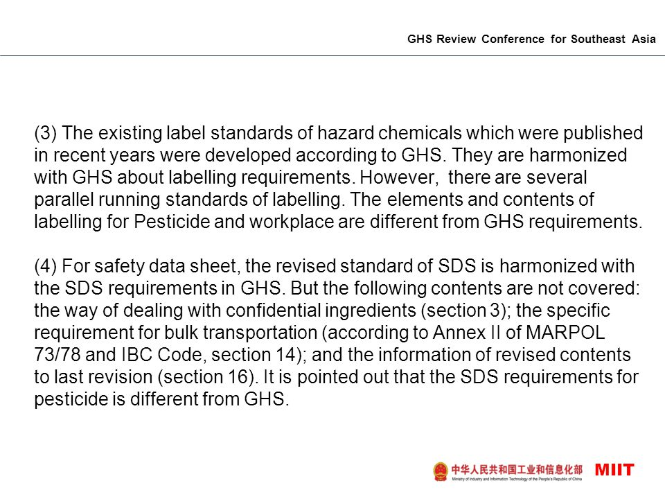 (3) The existing label standards of hazard chemicals which were published in recent years were developed according to GHS. They are harmonized with GHS about labelling requirements. However, there are several parallel running standards of labelling. The elements and contents of labelling for Pesticide and workplace are different from GHS requirements.