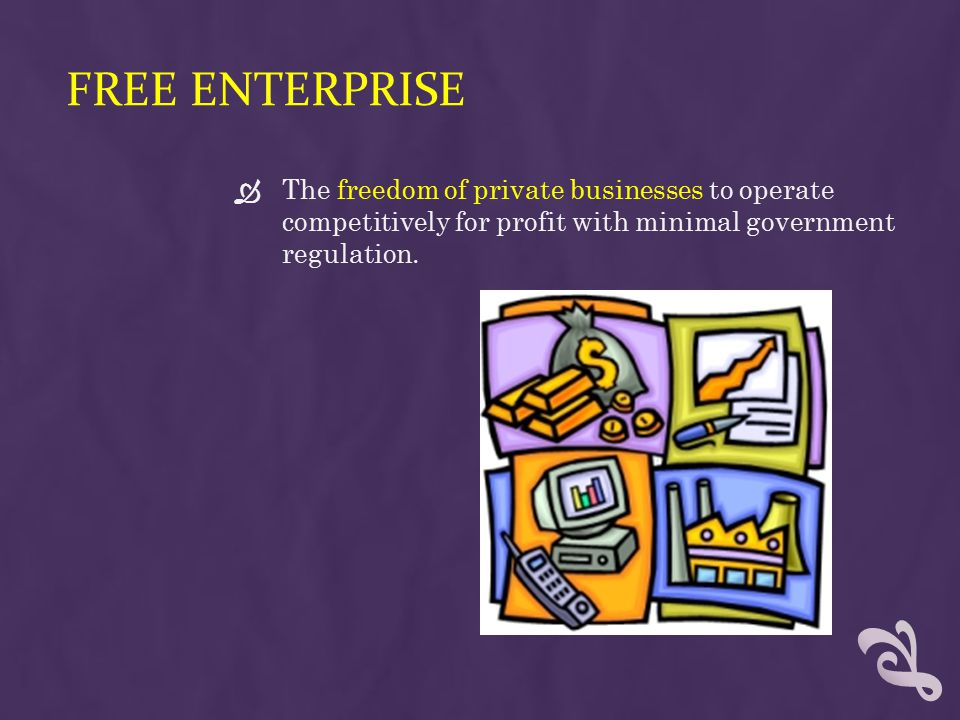 Free Enterprise The freedom of private businesses to operate competitively for profit with minimal government regulation.